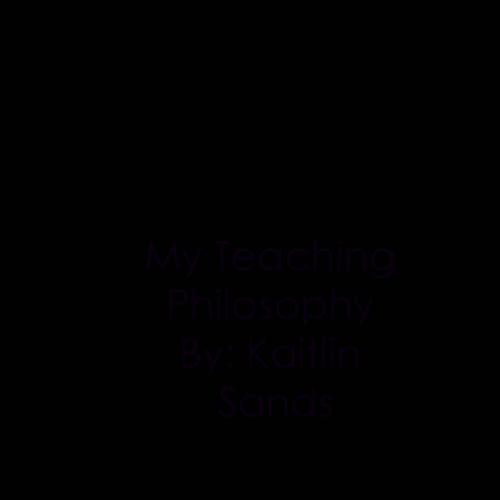 My Teaching Philosophy by Kaitlin Sands